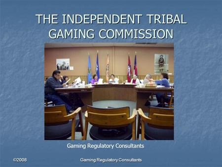 ©2008Gaming Regulatory Consultants THE INDEPENDENT TRIBAL GAMING COMMISSION Gaming Regulatory Consultants.