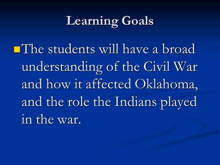 Learning Goals The students will have a broad understanding of the Civil War and how it affected Oklahoma, and the role the Indians played in the war.