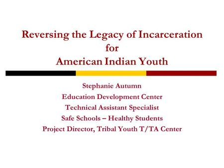 Reversing the Legacy of Incarceration for American Indian Youth Stephanie Autumn Education Development Center Technical Assistant Specialist Safe Schools.