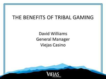 THE BENEFITS OF TRIBAL GAMING David Williams General Manager Viejas Casino.