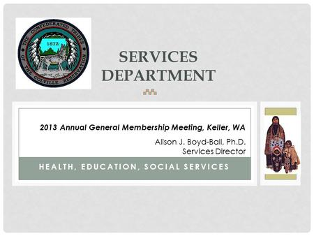 HEALTH, EDUCATION, SOCIAL SERVICES SERVICES DEPARTMENT 2013 Annual General Membership Meeting, Keller, WA Alison J. Boyd-Ball, Ph.D. Services Director.