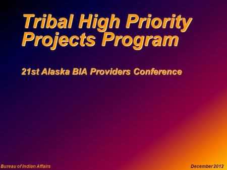 Bureau of Indian Affairs December 2012 Tribal High Priority Projects Program 21st Alaska BIA Providers Conference.