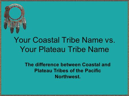 Your Coastal Tribe Name vs. Your Plateau Tribe Name The difference between Coastal and Plateau Tribes of the Pacific Northwest.
