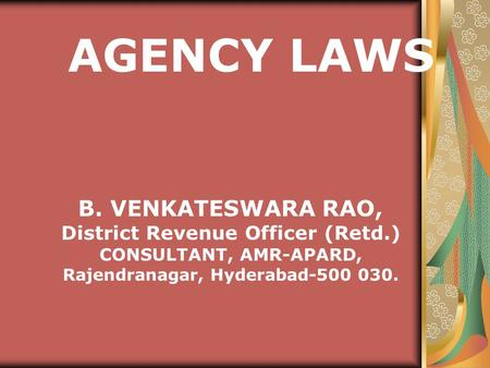 B. VENKATESWARA RAO, District Revenue Officer (Retd.) CONSULTANT, AMR-APARD, Rajendranagar, Hyderabad-500 030. AGENCY LAWS.