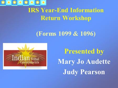 IRS Year-End Information Return Workshop (Forms 1099 & 1096) Presented by Mary Jo Audette Judy Pearson.