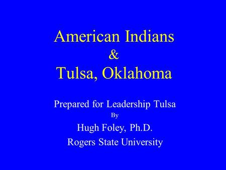 American Indians & Tulsa, Oklahoma Prepared for Leadership Tulsa By Hugh Foley, Ph.D. Rogers State University.