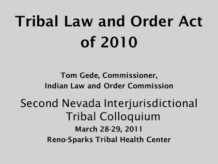 Tribal Law and Order Act of 2010 Tom Gede, Commissioner, Indian Law and Order Commission Second Nevada Interjurisdictional Tribal Colloquium March 28-29,