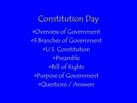 Constitution Day Overview of Government 3 Branches of Government U.S. Constitution Preamble Bill of Rights Purpose of Government Questions / Answers.