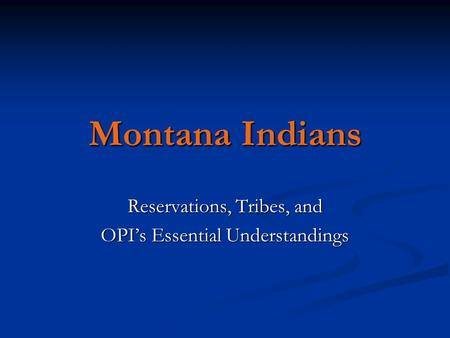 Montana Indians Reservations, Tribes, and OPI's Essential Understandings.