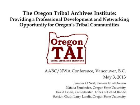The Oregon Tribal Archives Institute: Providing a Professional Development and Networking Opportunity for Oregon's Tribal Communities Jennifer O'Neal,