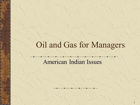 1 Oil and Gas for Managers American Indian Issues.