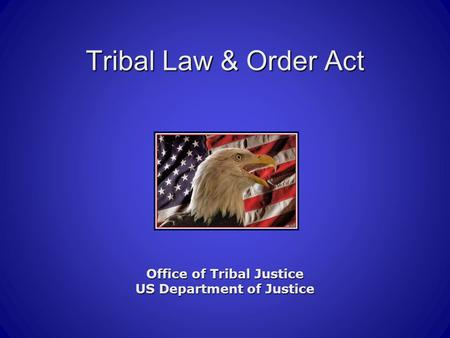 Tribal Law & Order Act Office of Tribal Justice US Department of Justice.