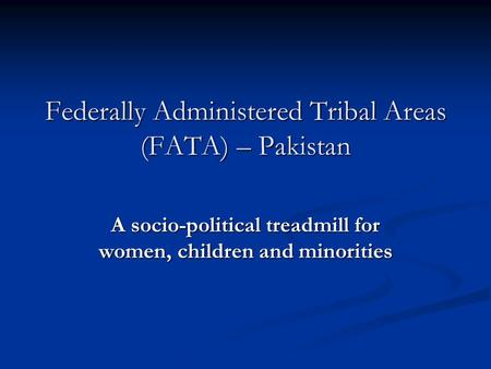 Federally Administered <strong>Tribal</strong> Areas (FATA) – Pakistan A socio-political treadmill for women, children and minorities.