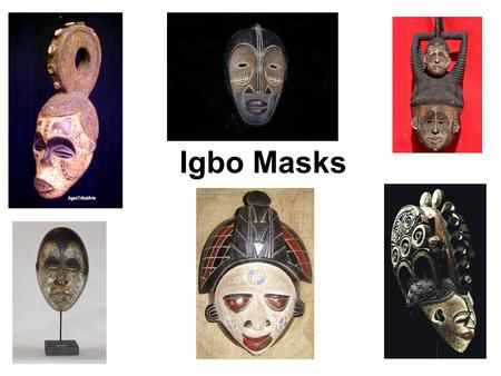Igbo Masks. Purpose Masks are usually made of wood and/or fabric Namely: –social satires –sacred rituals (for ancestors and invocation of the gods) –