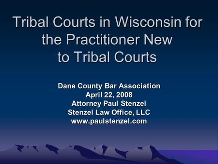Tribal Courts in Wisconsin for the Practitioner New to Tribal Courts Dane County Bar Association April 22, 2008 Attorney Paul Stenzel Stenzel Law Office,
