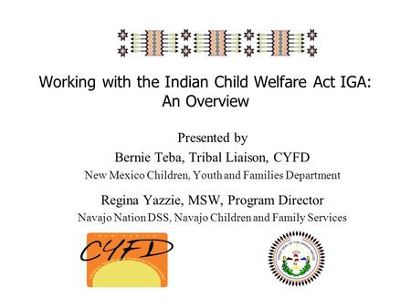 Working with the Indian Child Welfare Act IGA: An Overview Presented by Bernie Teba, Tribal Liaison, CYFD New Mexico Children, Youth and Families Department.