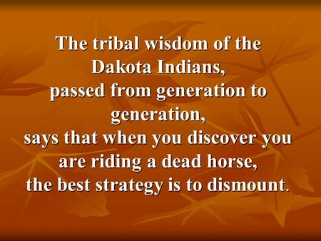 The tribal wisdom of the Dakota Indians, passed from generation to generation, says that when you discover you are riding a dead horse, the best strategy.