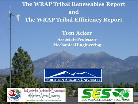 1 Tom Acker Associate Professor Mechanical Engineering The WRAP Tribal Renewables Report and The WRAP Tribal Efficiency Report.