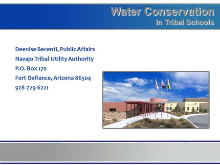 Water Conservation In Tribal Schools Deenise Becenti, Public Affairs Navajo Tribal Utility Authority P.O. Box 170 Fort Defiance, Arizona 86504 928-729-6221.