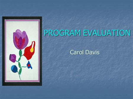 PROGRAM EVALUATION Carol Davis. Purpose of Evaluation The purpose of evaluation is to understand whether or not the program is achieving the intended.