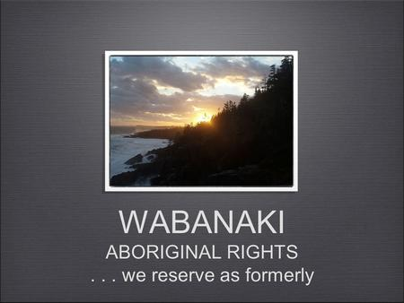 WABANAKI ABORIGINAL RIGHTS... we reserve as formerly.