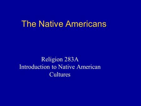 The Native Americans Religion 283A Introduction to Native American Cultures.