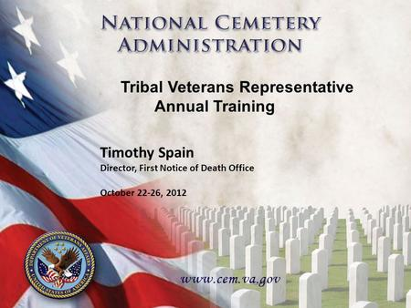 1 1 Timothy Spain Director, First Notice of Death Office October 22-26, 2012 Tribal Veterans Representative Annual Training.