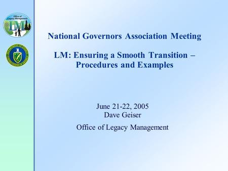 National Governors Association Meeting LM: Ensuring a Smooth Transition – Procedures and Examples June 21-22, 2005 Dave Geiser Office of Legacy Management.