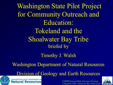 NTHMP Tsunami Public Education Workshop 6 September 2008 - Shoalwater Bay Tribal Center Washington State Pilot Project for Community Outreach and Education: