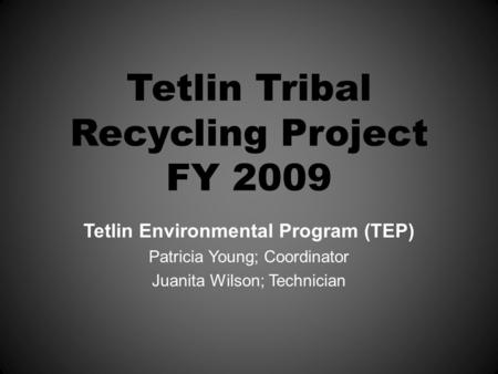 Tetlin Tribal Recycling Project FY 2009 Tetlin Environmental Program (TEP) Patricia Young; Coordinator Juanita Wilson; Technician.