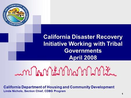 1 California Department of Housing and Community Development Linda Nichols, Section Chief, CDBG Program California Disaster Recovery Initiative Working.