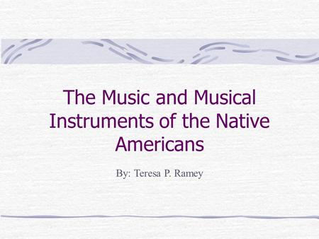 The Music and Musical Instruments of the Native Americans By: Teresa P. Ramey.