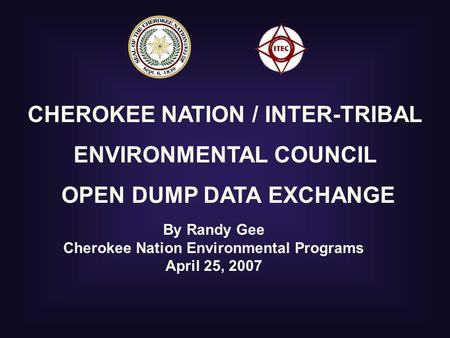 CHEROKEE NATION / INTER-TRIBAL ENVIRONMENTAL COUNCIL OPEN DUMP DATA EXCHANGE By Randy Gee Cherokee Nation Environmental Programs April 25, 2007.