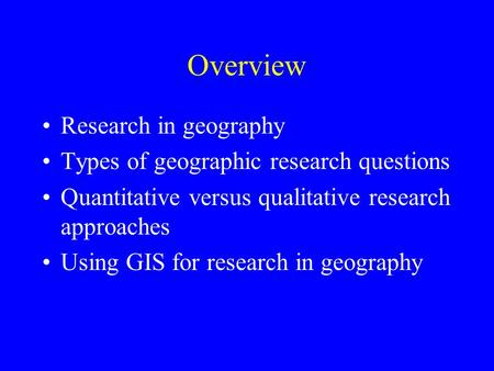 Overview Research in geography Types of geographic research questions Quantitative versus qualitative research approaches Using GIS for research in geography.