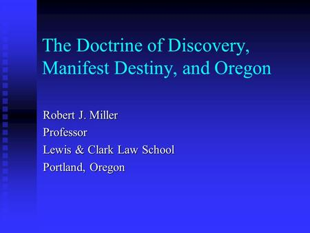 The Doctrine of Discovery, Manifest Destiny, and Oregon Robert J. Miller Professor Lewis & Clark Law School Portland, Oregon.