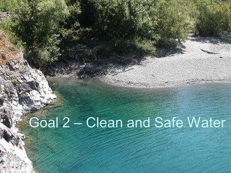 Goal 2 – Clean and Safe Water. Drinking Water and Sanitation Goal - Provide safe drinking water and adequate sanitation to every tribal home. This is.