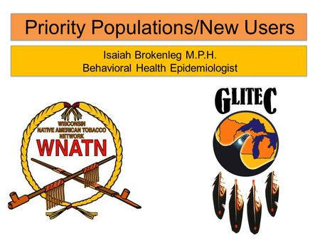 Priority Populations/New Users Isaiah Brokenleg M.P.H. Behavioral Health Epidemiologist.