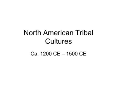 North American Tribal Cultures Ca. 1200 CE – 1500 CE.