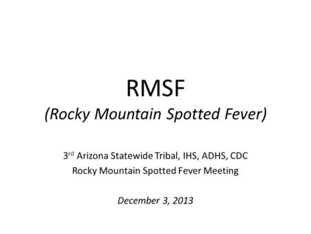 RMSF (Rocky Mountain Spotted Fever) 3 rd Arizona Statewide Tribal, IHS, ADHS, CDC Rocky Mountain Spotted Fever Meeting December 3, 2013.