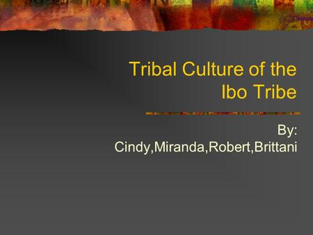 Tribal Culture of the Ibo Tribe By: Cindy,Miranda,Robert,Brittani.