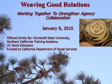 Working Together To Strengthen Agency Collaboration January 8, 2010 January 8, 2010 Offered Jointly By: Humboldt State University, Northern California.