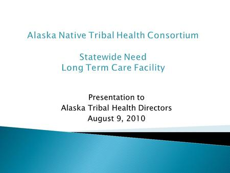Presentation to Alaska Tribal Health Directors August 9, 2010 Alaska Native Tribal Health Consortium Statewide Need Long Term Care Facility.