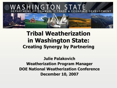 Tribal Weatherization in Washington State: Creating Synergy by Partnering Julie Palakovich Weatherization Program Manager DOE National Weatherization Conference.