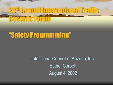 "28 th Annual International Traffic Records Forum ""Safety Programming"" Inter Tribal Council of Arizona, Inc. Esther Corbett August 4, 2002."