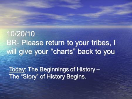 "10/20/10 BR- Please return to your tribes, I will give your ""charts"" back to you Today: The Beginnings of History – The ""Story"" of History Begins."
