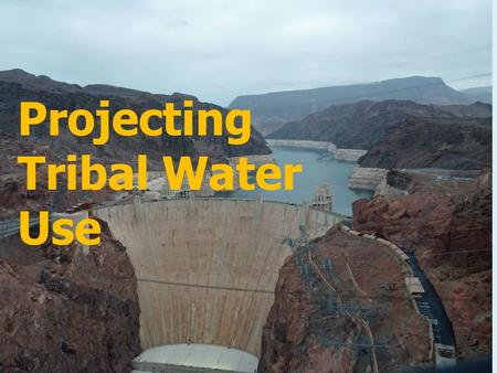 Projecting Tribal Water Use. Basic Principles Source of Tribal Water Rights Reserved to Insure the Tribes Growth and Prosperity in their Permanent Tribal.