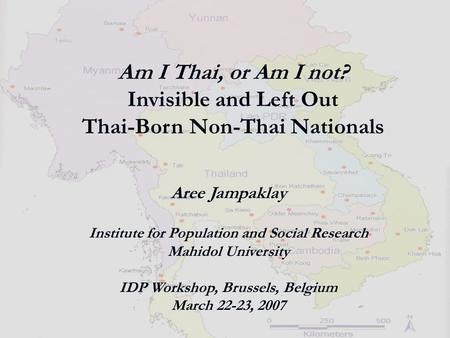 Am I Thai, or Am I not? Invisible and Left Out Thai-Born Non-Thai Nationals Aree Jampaklay Institute for Population and Social Research Mahidol University.