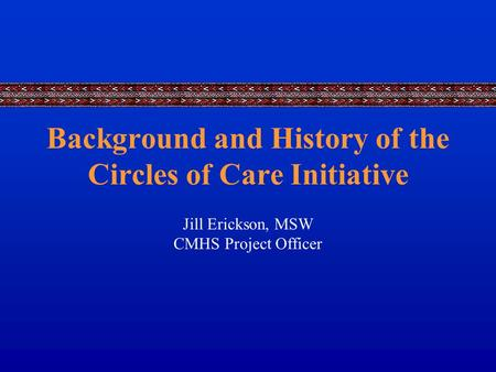 Background and History of the Circles of Care Initiative Jill Erickson, MSW CMHS Project Officer.