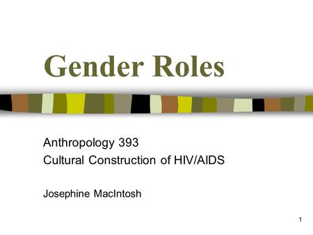 1 Gender Roles Anthropology 393 Cultural Construction of HIV/AIDS Josephine MacIntosh.