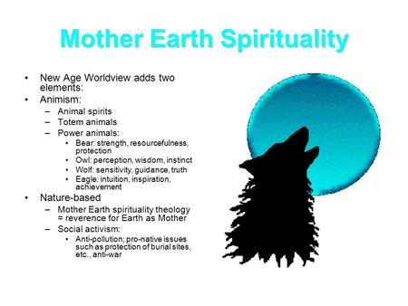 Mother Earth Spirituality New Age Worldview adds two elements: Animism: –Animal spirits –Totem animals –Power animals: Bear: strength, resourcefulness,